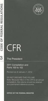 Code of Federal Regulations, Title 3, the President, 2011 Compilation, and PT. 100-102, Revised as of January 1, 2012