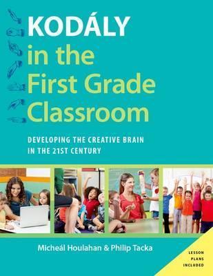 Kodaly in the First Grade Classroom : Developing the Creative Brain in the 21st Century