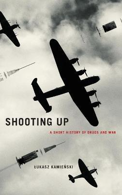Shooting Up : A Short History of Drugs and War