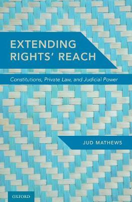 Extending Rights' Reach  Constitutions, Private Law, and Judicial Power