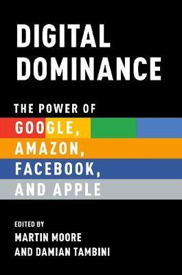 Digital Dominance : The Power of Google, Amazon, Facebook, and Apple