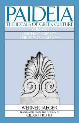 Paideia: The Ideals of Greek Culture: Volume I. Archaic Greece: The Mind of Athens