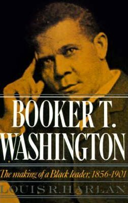 Booker T. Washington: Volume 1: The Making of a Black Leader, 1856-1901