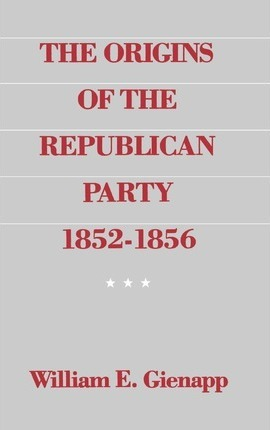 The Origins of the Republican Party 1852-1856