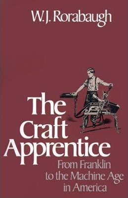 The Craft Apprentice: From Franklin to the Machine Age in America