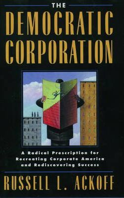The Democratic Corporation  A Radical Prescription for Recreating Corporate America and Rediscovering Success