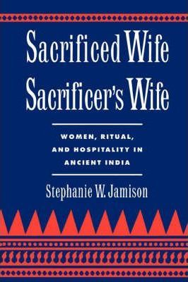 Sacrificed Wife/Sacrificer's Wife: Women, Ritual and Hospitality in Ancient India