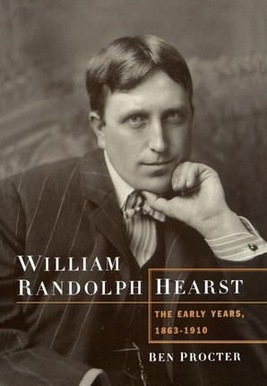 William Randolph Hearst: The Early Years, 1863-1910
