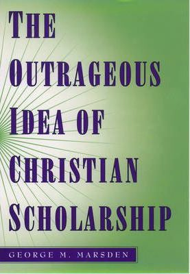 The Outrageous Idea of Christian Scholarship