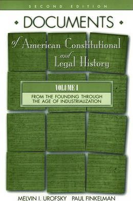 Documents of American Constitutional and Legal History: From the Founding Through the Age of Industrialization v.1