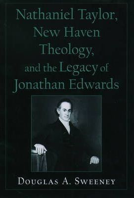 Nathaniel Taylor, New Haven Theology, and the Legacy of Jonathan Edwards
