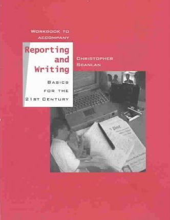 Workbook to Accompany Reporting and Writing, Basics for the 21st Century