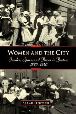 Women and the city: Gender, Space, and Power in Boston, 1870-1940