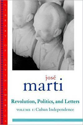 Jose Marti: Revolution, Politics and Letters: Volume One: Cuba: The Struggle for Independence
