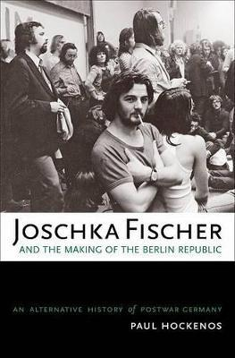 Joschka Fischer and the Making of the Berlin Republic