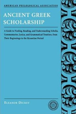 Ancient Greek Scholarship : A Guide to Finding, Reading, and Understanding Scholia, Commentaries, Lexica, and Grammatical Treatises, from Their Beginnings to the Byzantine Period