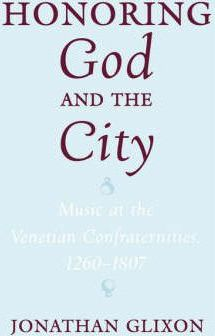 Honoring God and the City  Music at the Venetian Confraternities, 1260-1807