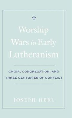 Worship Wars in Early Lutheranism Choir, Congregation and Three Centuries of Conflict