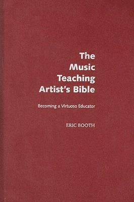 The Music Teaching Artist's Bible Becoming a Virtuoso Educator