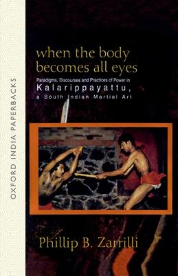When the Body Becomes All Eyes : Paradigms, Discourses and Practices of Power in Kalarippayattu, a South Indian Martial Art