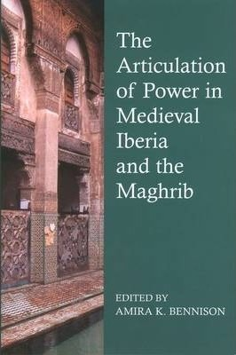 The Articulation of Power in Medieval Iberia and the Maghrib