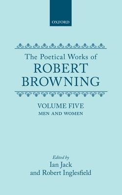 Poetical Works of Robert Browning: The Poetical Works of Robert Browning: Volume V. Men and Women Men and Women Volume 5