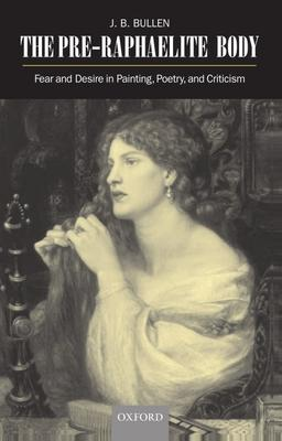 The Pre-Raphaelite Body : Fear and Desire in Painting, Poetry, and Criticism