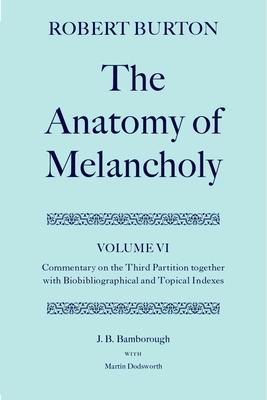 Robert Burton: The Anatomy of Melancholy: Volume VI: Commentary on the Third Partition, together with Biobibliographical and Topical Indexes