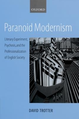 Paranoid Modernism  Literary Experiment, Psychosis, and the Professionalization of English Society