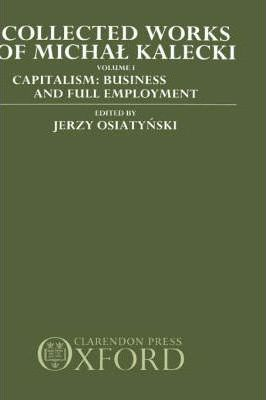 Collected Works of Michal Kalecki Volume I. Capitalism Business Cycles and Full Employment