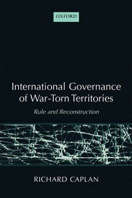 International Governance of War-Torn Territories  Rule and Reconstruction