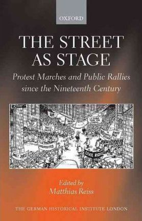 The Street as Stage : Protest Marches and Public Rallies since the Nineteenth Century