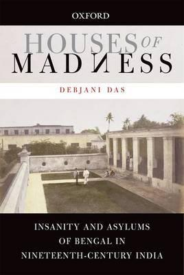 Houses of Madness  Insanity and Asylums of Bengal in Nineteenth-century India