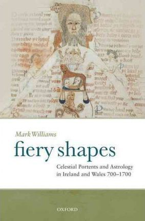 Fiery Shapes  Celestial Portents and Astrology in Ireland and Wales 700-1700