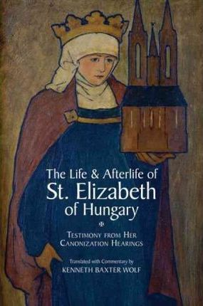 The Life and Afterlife of St. Elizabeth of Hungary