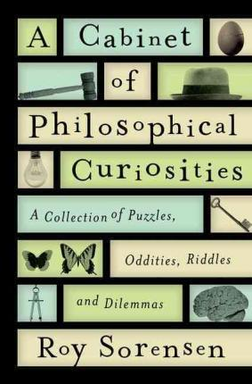 A Cabinet of Philosophical Curiosities  A Collection of Puzzles, Oddities, Riddles, and Dilemmas