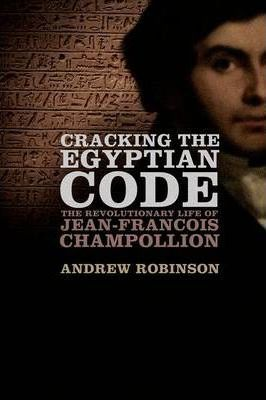 Cracking the Egyptian Code : The Revolutionary Life of Jean-Francois Champollion