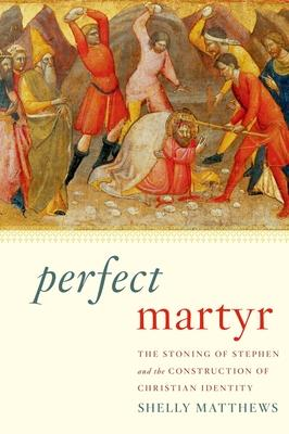 Perfect Martyr : The Stoning of Stephen and the Construction of Christian Identity