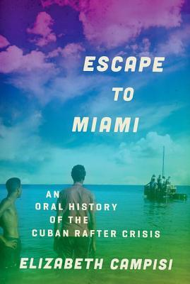 Escape to Miami  An Oral History of the Cuban Rafter Crisis