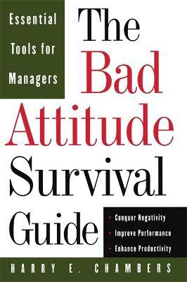 The Bad Attitude Survival Guide: Essential Tools For Managers