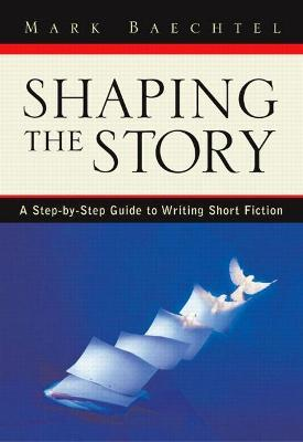 Shaping the Story: Workbook: A Step-by-step Guide to Writing Short Fiction