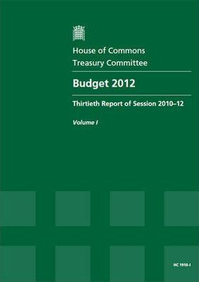 Budget 2012  Thirtieth Report of Session 2010-12, Vol. I Report, Together with Formal Minutes