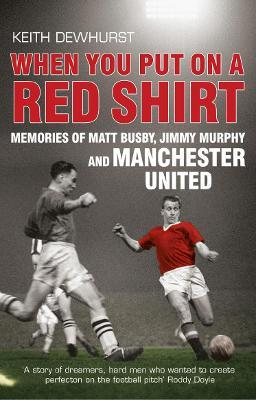 When You Put on a Red Shirt : Memories of Matt Busby, Jimmy Murphy and Manchester United