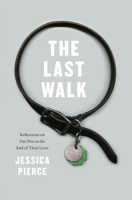 The Last Walk : Reflections on Our Pets at the End of Their Lives