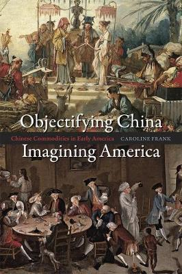 Objectifying China, Imagining America: Chinese Commodities in Early America