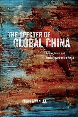 The Specter of Global China: Politics, Labor, and Foreign Investment in Africa