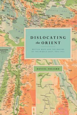 Dislocating the Orient  British Maps and the Making of the Middle East, 1854-1921