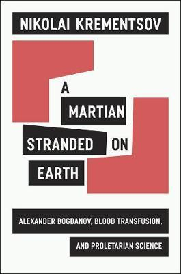 A Martian Stranded on Earth : Alexander Bogdanov, Blood Transfusions, and Proletarian Science