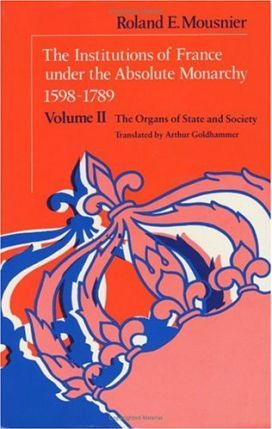 The Institutions of France Under the Absolute Monarchy, 1598-1789: The Organs of State and Society v. 2