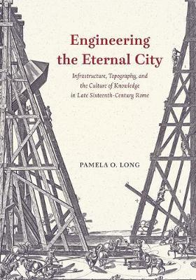 Engineering the Eternal City  Infrastructure, Topography, and the Culture of Knowledge in Late Sixteenth-Century Rome